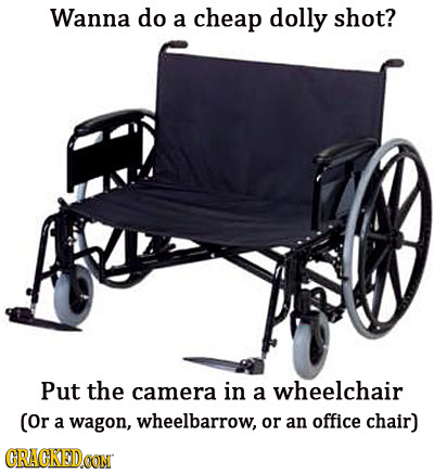 Wanna do a cheap dolly shot? Put the camera in wheelchair a (or a wagon, wheelbarrow, or an office chair) CRACKEDOON
