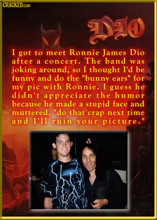 CRACKEDGO I got to meet Ronnie James Dio after a concert. The band was joking around, SO I thought I'd be funny and do the bunny ears for my pic wit