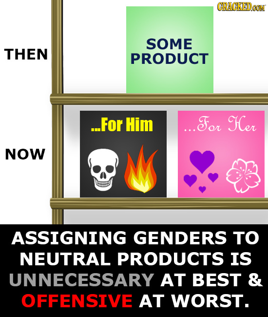 CRAGKEDCON SOME THEN PRODUCT ...For Him ...For Her NOW ASSIGNING GENDERS TO NEUTRAL PRODUCTS IS UNNECESSARY AT BEST & OFFENSIVE AT WORST.