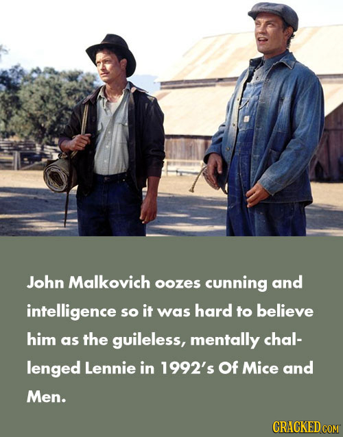 John Malkovich oozes cunning and intelligence so it was hard to believe him as the guileless, mentally chal- lenged Lennie in 1992's Of Mice and Men.