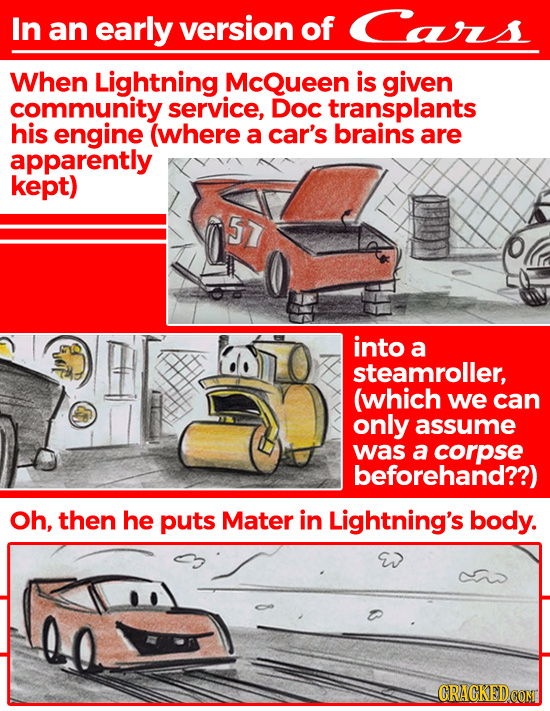 In an early version of Cars When Lightning McQueen is given community service, Doc transplants his engine (where a car's brains are apparently kept) 5