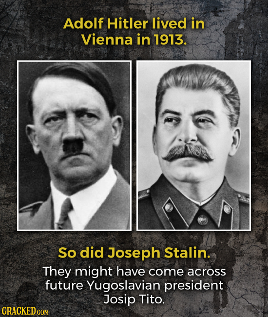 Adolf Hitler lived in Vienna in 1913. So did Joseph Stalin. They might have come across future Yugoslavian president Josip Tito.