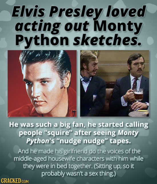 Elvis Presley loved acting out Monty Python sketches. He was such a big fan, he started calling people squire after seeing Monty Python's nudge nud