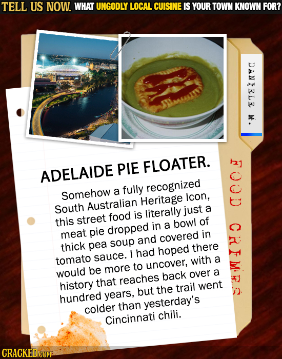 TELL US NOW. WHAT UNGODLY LOCAL CUISINE IS YOUR TOWN KNOWN FOR? DANIELE M'. PIE FLOATER. ADELAIDE fully recognized Somehow a Heritage icon, South Aust