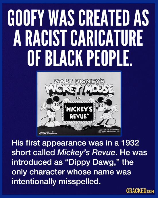GOOFY WAS CREATED AS A RACIST CARICATURE OF BLACK PEOPLE. WALT DISNEY'S MICKEYMOUSE LI MICKEY'S REVUE His first appearance was in a 1932 short called