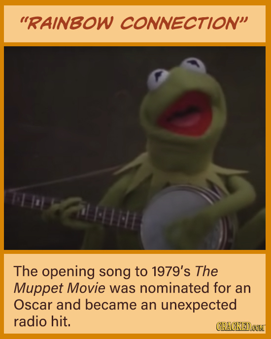 RAINBOW CONNECTION The opening song to 1979's The Muppet Movie was nominated for an Oscar and became an unexpected radio hit. CRACKED.COM