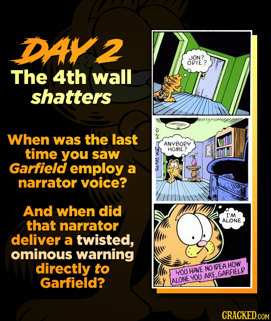 DAY2 ION? ODIE? The 4th wall shatters When was the last he ANYBODY time you HOME? saw DAL Garfield employ a narrator voice? And when did I'M that narr