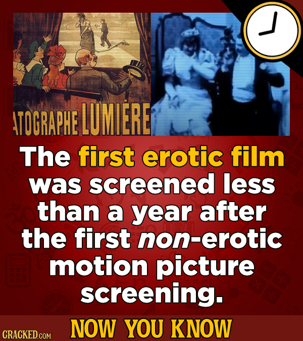 ATOGRAPHE LUMIERE The first erotic film was screened less than a year after the first non-erotic motion picture screening. NOW YOU KNOW CRACKED GOM