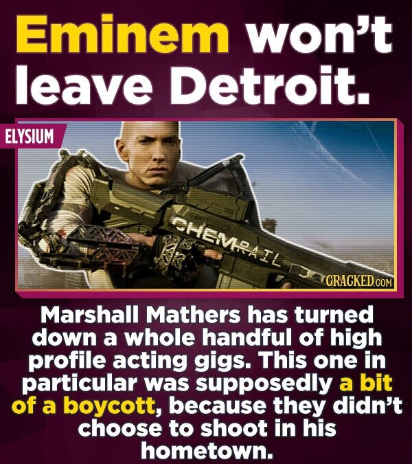 Eminem won't leave Detroit. ELYSIUM SHEMPAIL CRACKED co Marshall Mathers has turned down a whole handful of high profile acting gigs. This one in part