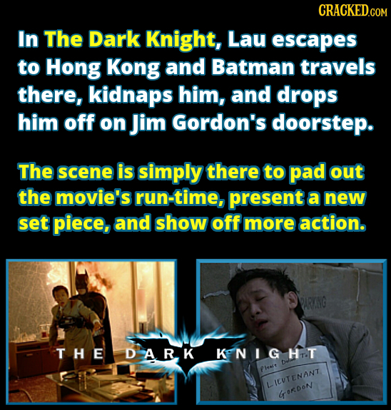 CRACKED.COM In The Dark Knight, Lau escapes to Hong Kong and Batman travels there, kidnaps him, and drops him off on Jim Gordon's doorstep. The scene