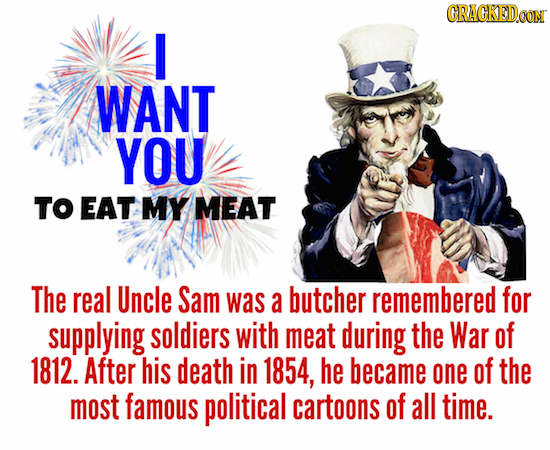CRACKEDOON I WANT YOU TO EAT MY MEAT The real Uncle Sam was a butcher remembered for supplying soldiers with meat during the War of 1812. After his de
