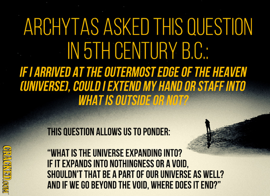 ARCHYTAS ASKED THIS QUESTION IN 5TH CENTURY B.C: IF I ARRIVED AT THE OUTERMOST EDGE OF THE HEAVEN (UNIVERSEJ, COULD I EXTEND MY HAND OR STAFF INTO WHA