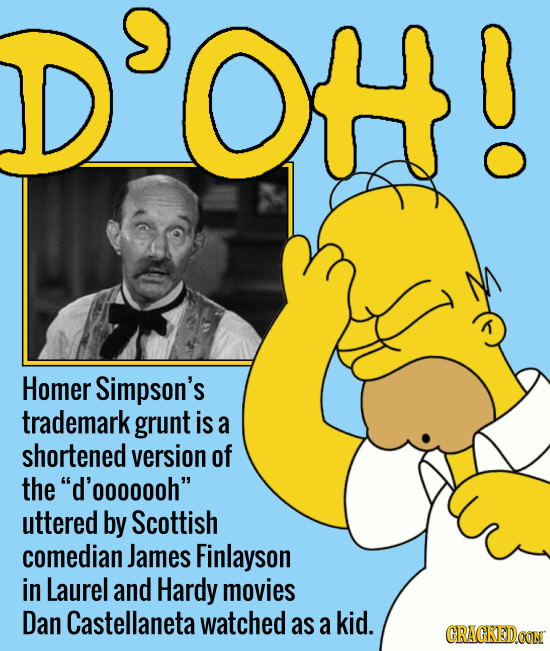 OH Homer Simpson's trademark grunt is a shortened version of the d'ooooooh uttered by Scottish comedian James Finlayson in Laurel and Hardy movies D