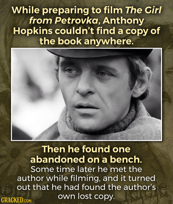 While preparing to film The Girl from Petrovka, Anthony Hopkins couldn't find a copy of the book anywhere. Then he found one abandoned on a bench. Som