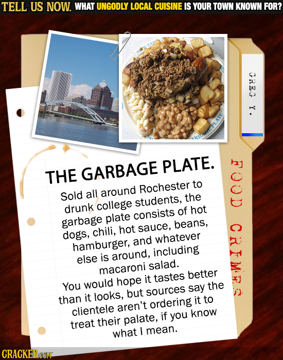 TELL US NOW. WHAT UNGODLY LOCAL CUISINE IS YOUR TOWN KNOWN FOR? GREG Y . PLATE. THE GARBAGE to Rochester Sold all around students, the drunk college o