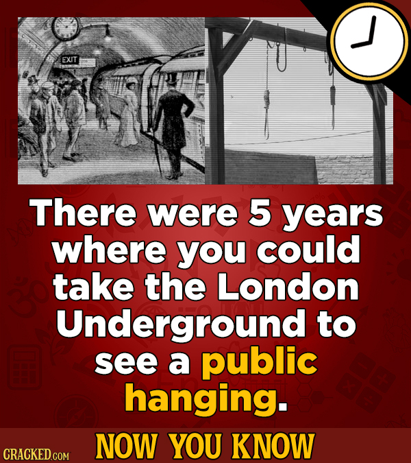 EXIT There were 5 years where you could take the London Underground to see a public hanging. NOW YOU KNOW CRACKED COM