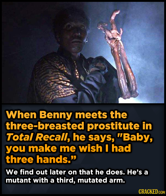 When Benny meets the three-breasted prostitute in Total Recall, he says, Baby, you make me wish I had three hands. We find out later on that he does