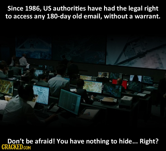 Since 1986, US authorities have had the legal right to access any 180-day old email, without a warrant. Don't be afraid! You have nothing to hide... R