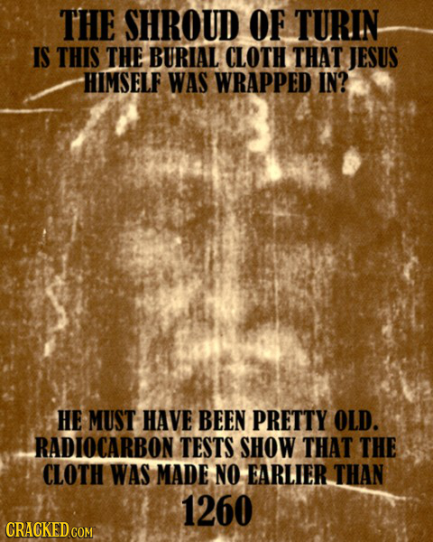 THE SHROUD OF TURIN IS THIS THE BURIAL CLOTH THAT JESUS HIMSELF WAS WRAPPED IN? HE MUST HAVE BEEN PRETTY OLD. RADIOCARBON TESTS SHOW THAT THE CLOTH WA