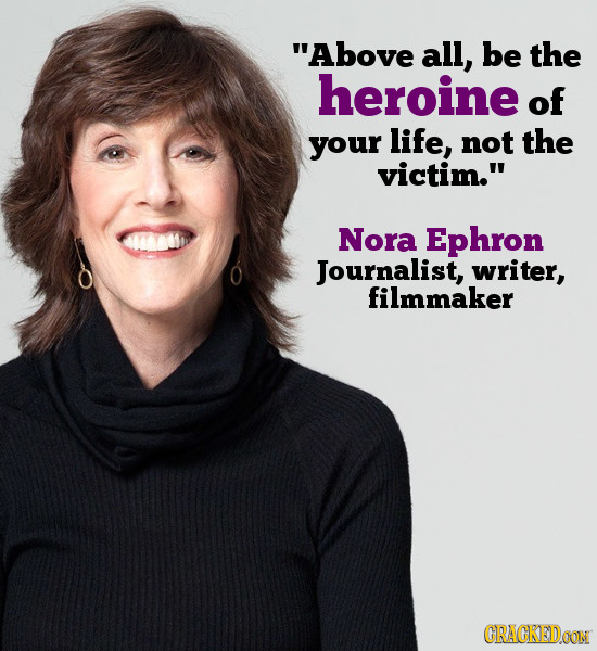 Above all, be the heroine of your life, not the victim. Nora Ephron Journalist, writer, filmmaker CRACKEDOON