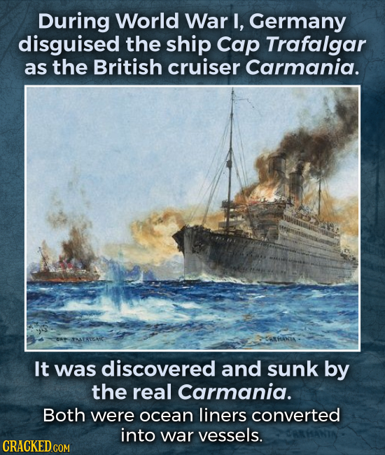 During World War I, Germany disguised the ship Cap Trafalgar as the British cruiser Carmania. It was discovered and sunk by the real Carmania. Both we