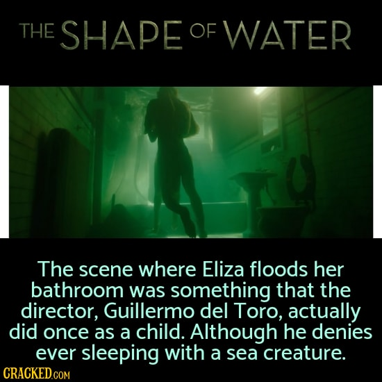 THE SHAPE OF WATER The scene where Eliza floods her bathroom was something that the director, Guillermo del Toro, actually did once as a child. Althou