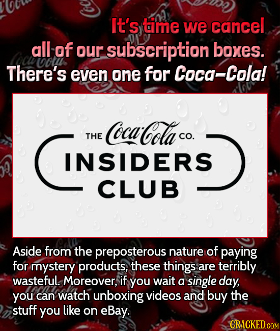 It's time we cancel all of our subscription boxes. There's even one for Coca-Cola INSIDERS CocaCola THE CO. INSIDERS CLUB Aside from the preposterous