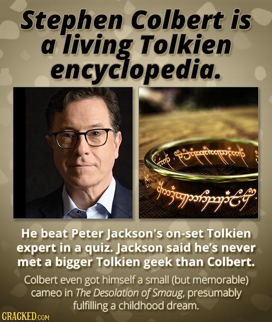 Stephen Colbert is a living Tolkien encyclopedia. p5rcistorppocrp ECcrp ngjapotipyG He beat Peter Jackson's on-set Tolkien expert in a quiz. Jackson s