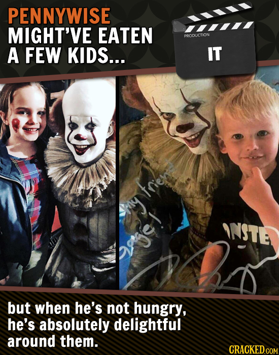 PENNYWISE MIGHT'VE EATEN PRODLCTION A FEW KIDS... IT trie hhs ANSTE Qgose! but when he's not hungry, he's absolutely delightful around them. CRACKEDGO