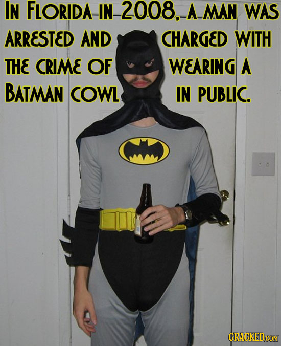 IN FLORIDA IN 2008. A MAN WAS ARRESTED AND CHARGED WITH THE CRIME OF WEARING A BATMAN COWL IN PUBLIC. CRACKED COM