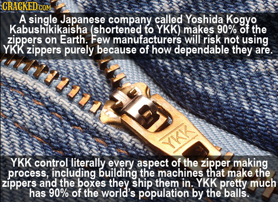 CRACKED COM A single Japanese company called Yoshida Kogyo Kabushikikaisha (shortened to YKK) makes 90% of the zippers on Earth. Few manufacturers wil