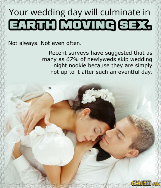 Your wedding day will culminate in EARTH MOVIING SEX Not always. Not even often. Recent surveys have suggested that as many as 67% of newlyweds skip w