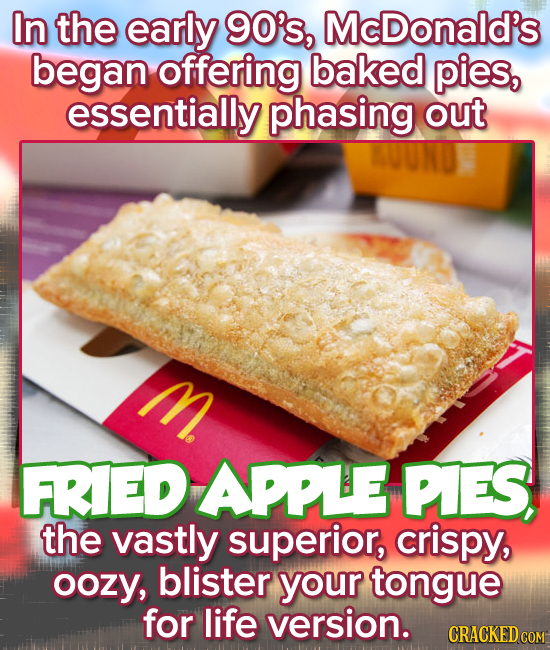 In the early 90's, McDonald's began offering baked pies, essentially phasing out M. FRIED APPLE PIES, the vastly superior, crispy, oozy, blister your