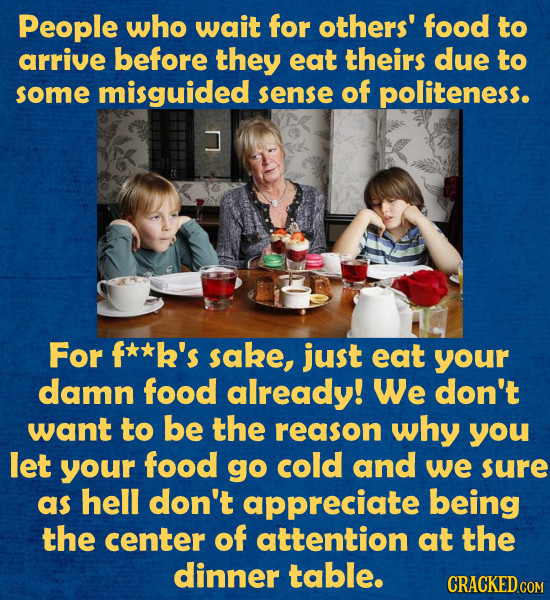 People who wait for others' food to arrive before they eat theirs due to some misguided sense of politeness. For f**k's sake, just eat your damn food