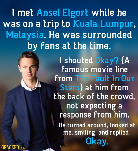 l met Ansel Elgort while he was on a trip to Kuala Lumpur, Malaysia. He was surrounded by Fans at the time. l shouted Okay? (A famous movie line from