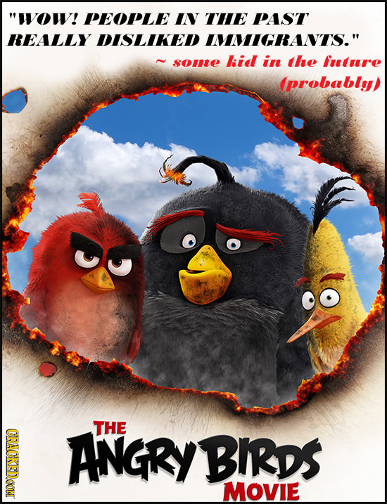 WOw! PEOPLE IN THE PAST REALLY DISLIKED IMMIGRANTS. some kid in the future (probably) THE CRACKEDCON ANGRY BIRDS MOVIE
