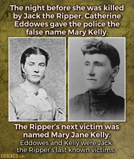 The night before she was killed by Jack the Ripper, Catherine Eddowes gave the police the false name Mary Kelly. The Ripper's next victim was named Ma