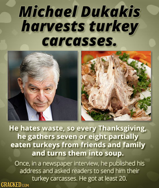 Michael Dukakis harvests turkey carcasses. He hates waste, so every Thanksgiving, he gathers seven or eight partially eaten turkeys from friends and f