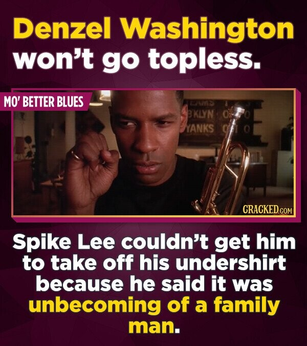 Denzel Washington won't go topless. MO' BETTER BLUES AAS BKLYN YANKS CRACKEDCON Spike Lee couldn't get him to take off his undershirt because he said