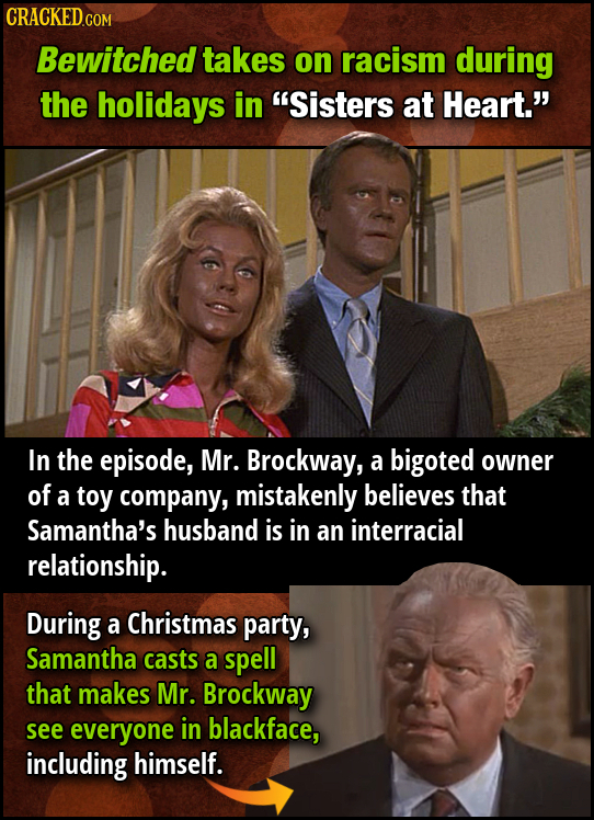 Bewitched takes on racism during the holidays in Sisters at Heart. In the episode, Mr. Brockway, a bigoted owner of a toy company, mistakenly believ