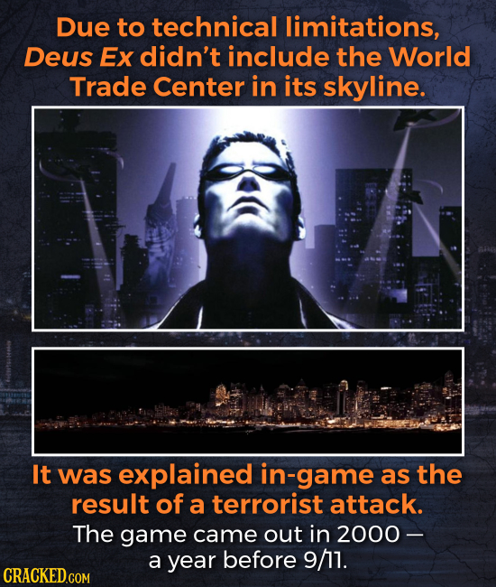 Due to technical limitations, Deus Ex didn't include the World Trade Center in its skyline. It was explained in-game as the result of a terrorist atta