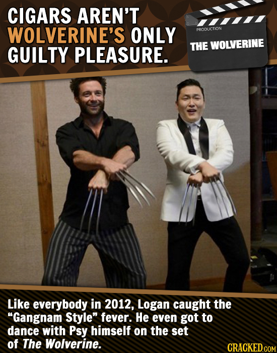 CIGARS AREN'T WOLVERINE'S ONLY PRODLICTION GUILTY PLEASURE. THE WOLVERINE Like everybody in 2012, Logan caught the Gangnam Style fever. He even got