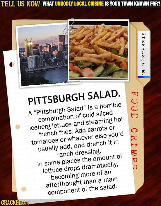 TELL US NOW. WHAT UNGODLY LOCAL CUISINE IS YOUR TOWN KNOWN FOR? STEPHANIE M SALAD. PITTSBURGH Salad is a horrible A Pittsburgh of cold sliced combin