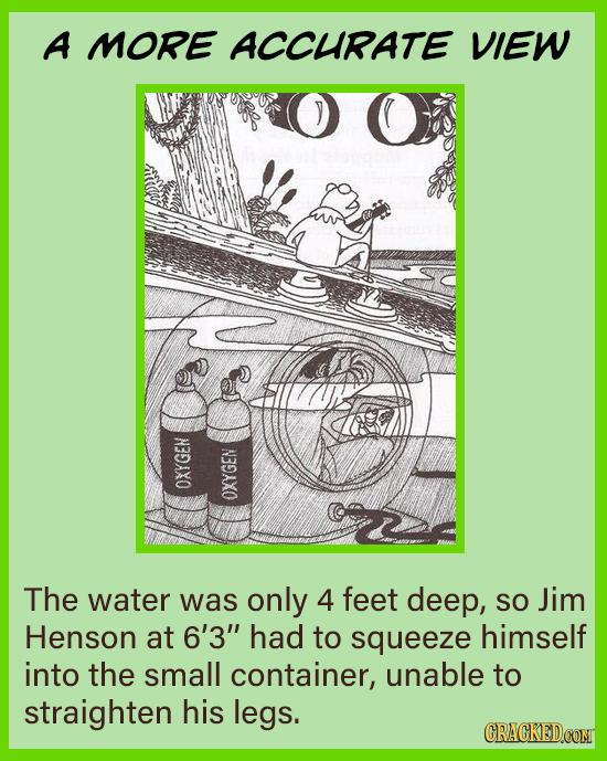 A MORE ACCURATE VIEW OXYGEH OXYGEN The water was only 4 feet deep, SO Jim Henson at 6'3 had to squeeze himself into the small container, unable to st