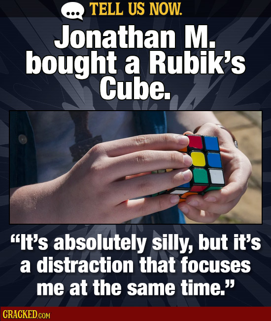 TELL US NOW. Jonathan M. bought a Rubik's Cube. It's absolutely silly, but it's a distraction that focuses me at the same time.