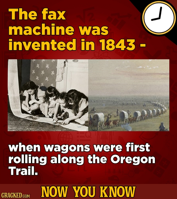 The fax machine was invented in 1843 De when wagons were first rolling along the Oregon Trail. NOW YOU KNOW CRACKED COM