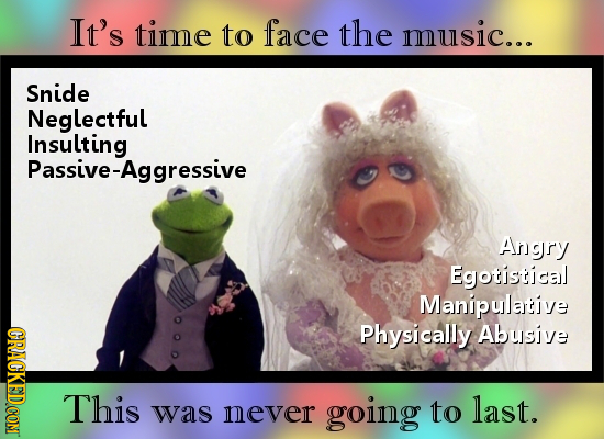 It's time to face the music... Snide Neglectful Insulting Passive-Aggressive Angry Egotistical Manipulative Physically Abusive This last. was never go
