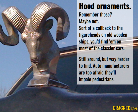 Hood ornaments. Remember those? Maybe not. Sort of a callback to the figureheads on old wooden ships, you'd find 'em on most of the classier cars. Sti