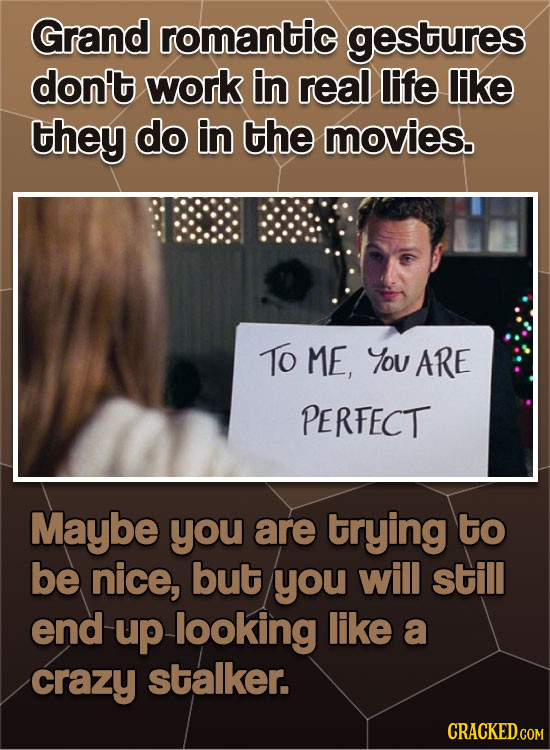 Grand romantic gestures don't work in real life liKe they do in the movies. To ME, You ARE PERFECT Maybe you are trying to be nice, but you will still