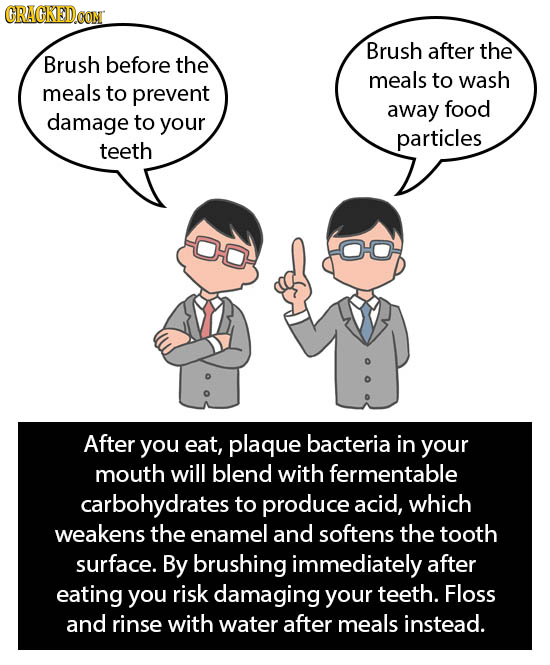 CRACKEDCON Brush after the Brush before the meals to wash meals to prevent away food damage to your particles teeth 0O After you eat, plaque bacteria